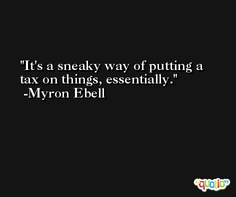It's a sneaky way of putting a tax on things, essentially. -Myron Ebell