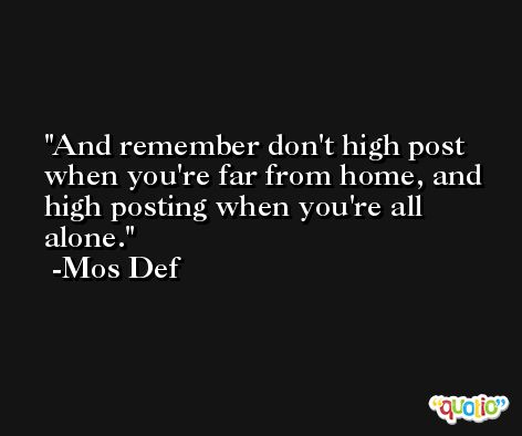 And remember don't high post when you're far from home, and high posting when you're all alone. -Mos Def