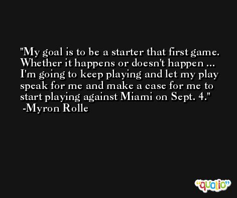 My goal is to be a starter that first game. Whether it happens or doesn't happen ... I'm going to keep playing and let my play speak for me and make a case for me to start playing against Miami on Sept. 4. -Myron Rolle