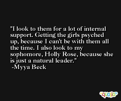 I look to them for a lot of internal support. Getting the girls psyched up, because I can't be with them all the time. I also look to my sophomore, Holly Rose, because she is just a natural leader. -Myya Beck