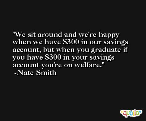 We sit around and we're happy when we have $300 in our savings account, but when you graduate if you have $300 in your savings account you're on welfare. -Nate Smith