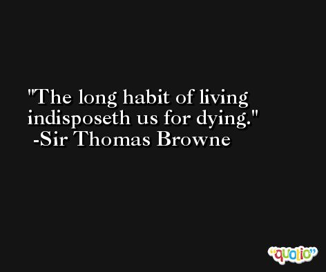 The long habit of living indisposeth us for dying. -Sir Thomas Browne