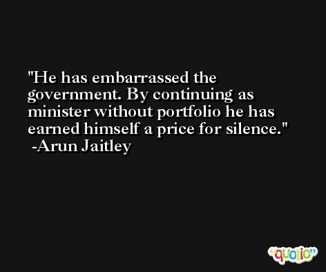 He has embarrassed the government. By continuing as minister without portfolio he has earned himself a price for silence. -Arun Jaitley