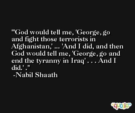 'God would tell me, 'George, go and fight those terrorists in Afghanistan,' ... 'And I did, and then God would tell me, 'George, go and end the tyranny in Iraq' . . . And I did.' . -Nabil Shaath