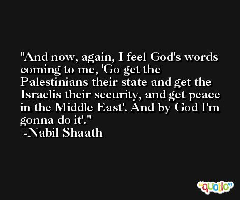 And now, again, I feel God's words coming to me, 'Go get the Palestinians their state and get the Israelis their security, and get peace in the Middle East'. And by God I'm gonna do it'. -Nabil Shaath