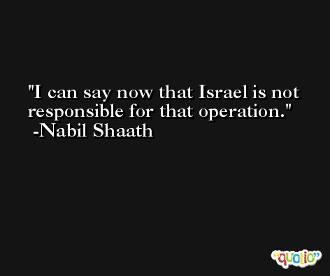 I can say now that Israel is not responsible for that operation. -Nabil Shaath