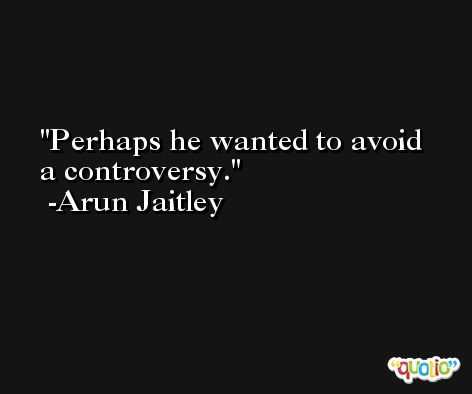 Perhaps he wanted to avoid a controversy. -Arun Jaitley