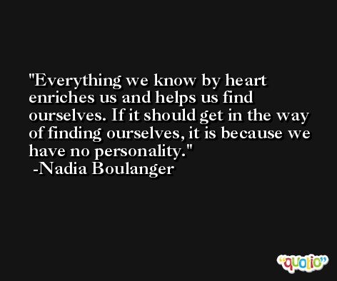 Everything we know by heart enriches us and helps us find ourselves. If it should get in the way of finding ourselves, it is because we have no personality. -Nadia Boulanger
