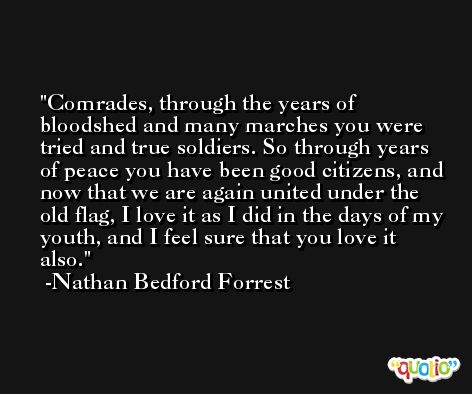 Comrades, through the years of bloodshed and many marches you were tried and true soldiers. So through years of peace you have been good citizens, and now that we are again united under the old flag, I love it as I did in the days of my youth, and I feel sure that you love it also. -Nathan Bedford Forrest