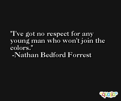 I've got no respect for any young man who won't join the colors. -Nathan Bedford Forrest