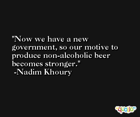 Now we have a new government, so our motive to produce non-alcoholic beer becomes stronger. -Nadim Khoury