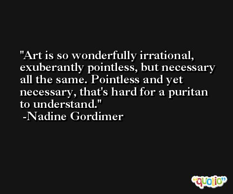 Art is so wonderfully irrational, exuberantly pointless, but necessary all the same. Pointless and yet necessary, that's hard for a puritan to understand. -Nadine Gordimer