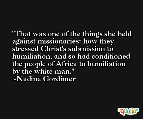 That was one of the things she held against missionaries: how they stressed Christ's submission to humiliation, and so had conditioned the people of Africa to humiliation by the white man. -Nadine Gordimer