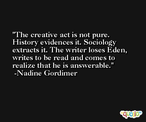 The creative act is not pure. History evidences it. Sociology extracts it. The writer loses Eden, writes to be read and comes to realize that he is answerable. -Nadine Gordimer
