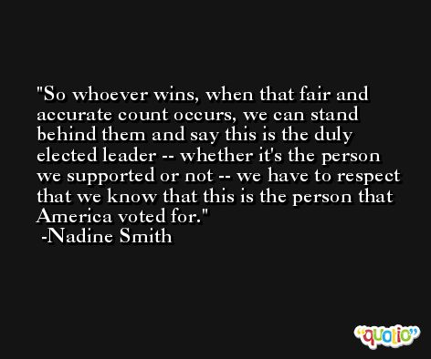 So whoever wins, when that fair and accurate count occurs, we can stand behind them and say this is the duly elected leader -- whether it's the person we supported or not -- we have to respect that we know that this is the person that America voted for. -Nadine Smith