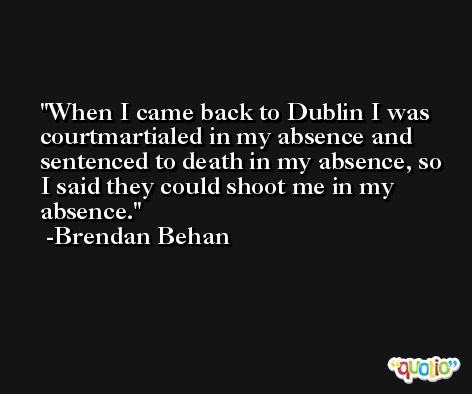 When I came back to Dublin I was courtmartialed in my absence and sentenced to death in my absence, so I said they could shoot me in my absence. -Brendan Behan