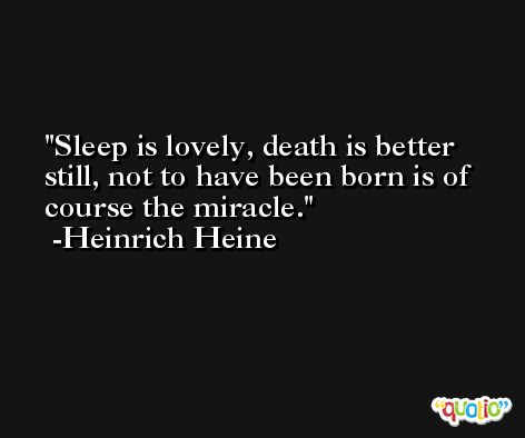 Sleep is lovely, death is better still, not to have been born is of course the miracle. -Heinrich Heine