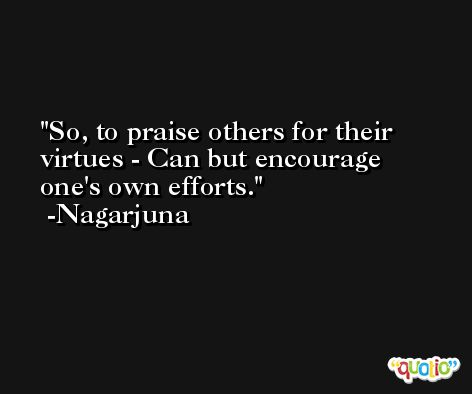 So, to praise others for their virtues - Can but encourage one's own efforts. -Nagarjuna