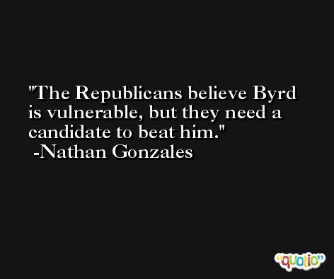 The Republicans believe Byrd is vulnerable, but they need a candidate to beat him. -Nathan Gonzales