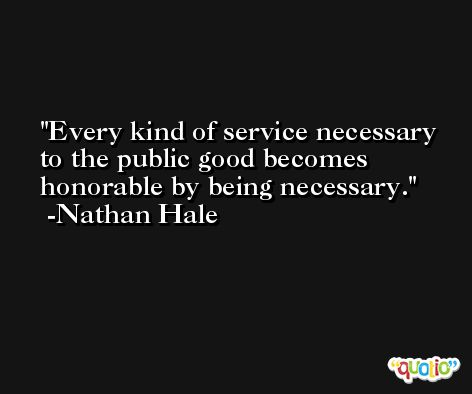 Every kind of service necessary to the public good becomes honorable by being necessary. -Nathan Hale