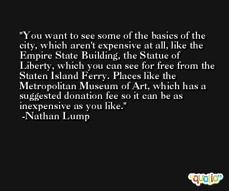 You want to see some of the basics of the city, which aren't expensive at all, like the Empire State Building, the Statue of Liberty, which you can see for free from the Staten Island Ferry. Places like the Metropolitan Museum of Art, which has a suggested donation fee so it can be as inexpensive as you like. -Nathan Lump