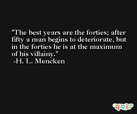 The best years are the forties; after fifty a man begins to deteriorate, but in the forties he is at the maximum of his villainy. -H. L. Mencken