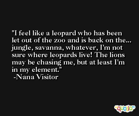 I feel like a leopard who has been let out of the zoo and is back on the... jungle, savanna, whatever, I'm not sure where leopards live! The lions may be chasing me, but at least I'm in my element. -Nana Visitor