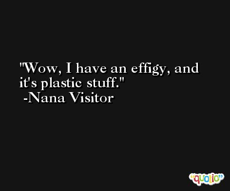 Wow, I have an effigy, and it's plastic stuff. -Nana Visitor