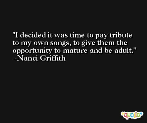 I decided it was time to pay tribute to my own songs, to give them the opportunity to mature and be adult. -Nanci Griffith