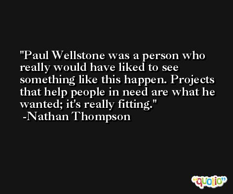 Paul Wellstone was a person who really would have liked to see something like this happen. Projects that help people in need are what he wanted; it's really fitting. -Nathan Thompson