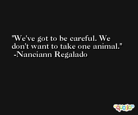 We've got to be careful. We don't want to take one animal. -Nanciann Regalado
