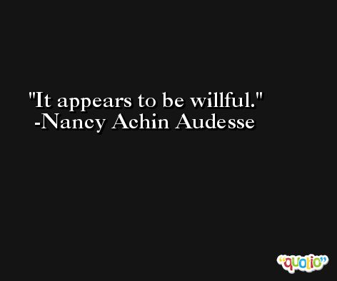It appears to be willful. -Nancy Achin Audesse