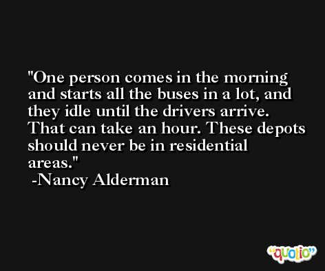 One person comes in the morning and starts all the buses in a lot, and they idle until the drivers arrive. That can take an hour. These depots should never be in residential areas. -Nancy Alderman