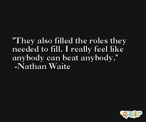 They also filled the roles they needed to fill. I really feel like anybody can beat anybody. -Nathan Waite