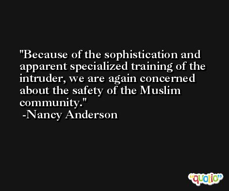 Because of the sophistication and apparent specialized training of the intruder, we are again concerned about the safety of the Muslim community. -Nancy Anderson