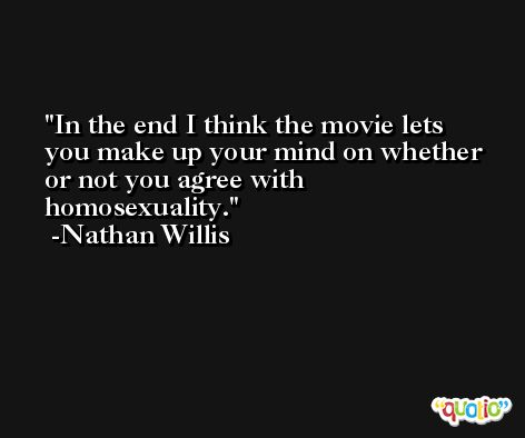 In the end I think the movie lets you make up your mind on whether or not you agree with homosexuality. -Nathan Willis