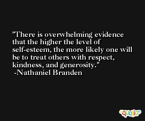 There is overwhelming evidence that the higher the level of self-esteem, the more likely one will be to treat others with respect, kindness, and generosity. -Nathaniel Branden