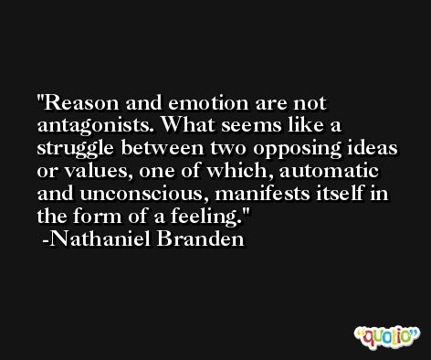 Reason and emotion are not antagonists. What seems like a struggle between two opposing ideas or values, one of which, automatic and unconscious, manifests itself in the form of a feeling. -Nathaniel Branden