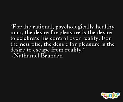 For the rational, psychologically healthy man, the desire for pleasure is the desire to celebrate his control over reality. For the neurotic, the desire for pleasure is the desire to escape from reality. -Nathaniel Branden