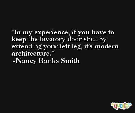 In my experience, if you have to keep the lavatory door shut by extending your left leg, it's modern architecture. -Nancy Banks Smith
