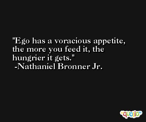 Ego has a voracious appetite, the more you feed it, the hungrier it gets. -Nathaniel Bronner Jr.