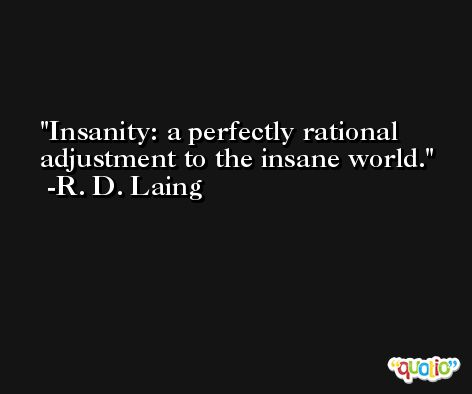Insanity: a perfectly rational adjustment to the insane world. -R. D. Laing