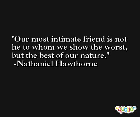 Our most intimate friend is not he to whom we show the worst, but the best of our nature. -Nathaniel Hawthorne