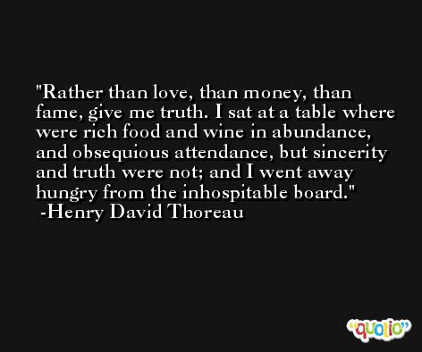 Rather than love, than money, than fame, give me truth. I sat at a table where were rich food and wine in abundance, and obsequious attendance, but sincerity and truth were not; and I went away hungry from the inhospitable board. -Henry David Thoreau