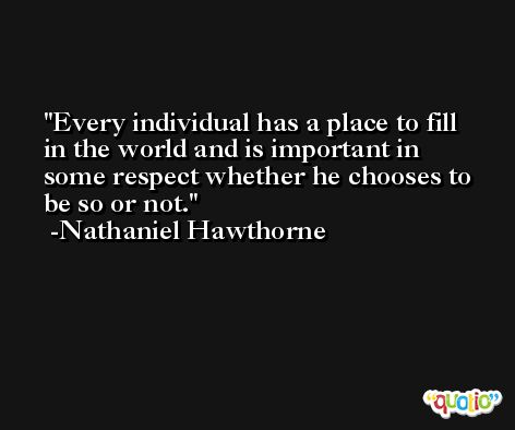 Every individual has a place to fill in the world and is important in some respect whether he chooses to be so or not. -Nathaniel Hawthorne
