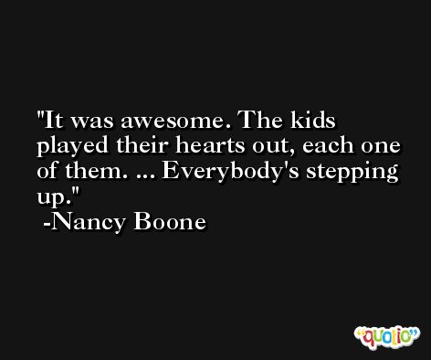 It was awesome. The kids played their hearts out, each one of them. ... Everybody's stepping up. -Nancy Boone