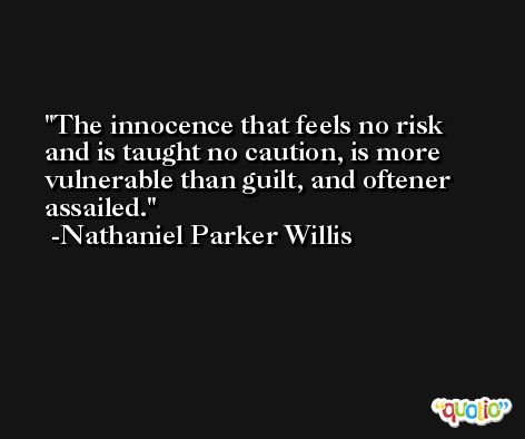 The innocence that feels no risk and is taught no caution, is more vulnerable than guilt, and oftener assailed. -Nathaniel Parker Willis