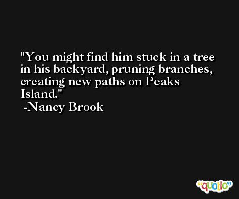 You might find him stuck in a tree in his backyard, pruning branches, creating new paths on Peaks Island. -Nancy Brook