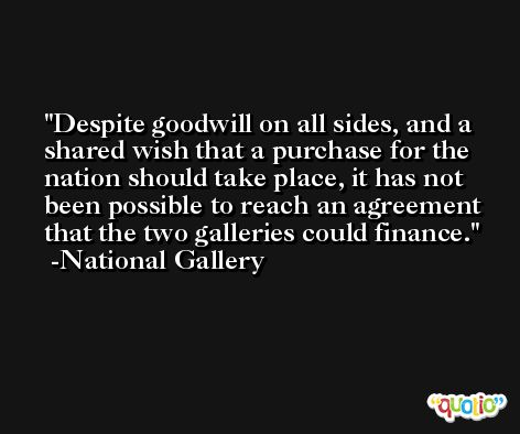 Despite goodwill on all sides, and a shared wish that a purchase for the nation should take place, it has not been possible to reach an agreement that the two galleries could finance. -National Gallery