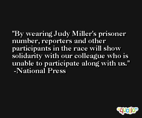 By wearing Judy Miller's prisoner number, reporters and other participants in the race will show solidarity with our colleague who is unable to participate along with us. -National Press